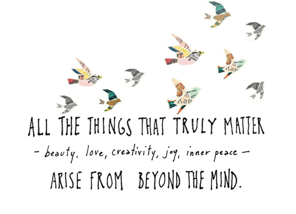 """""""All the things that truly matter -- beauty, love, creativity, joy, inner peace -- arise from beyond the mind."""" ~Eckhart Tolle"""